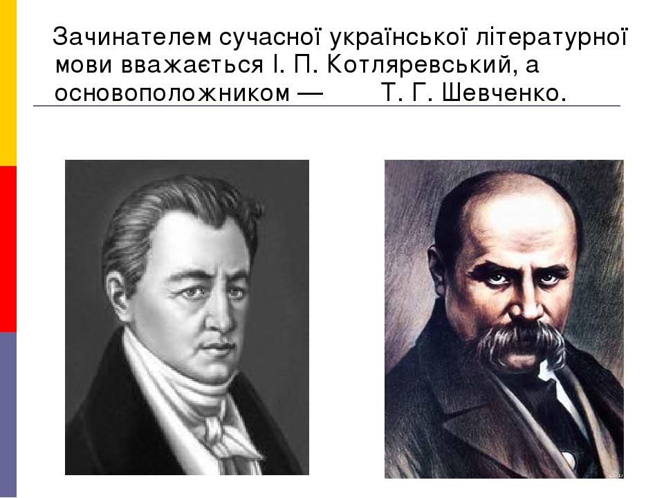 Зачинателем сучасної української літературної мови вважається І. П. Котляревський, а основоположником — Т. Г. Шевченко.