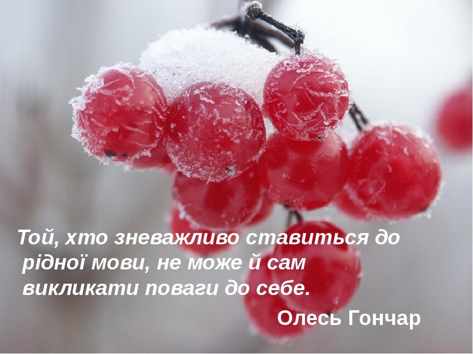 Той, хто зневажливо ставиться до рідної мови, не може й сам викликати поваги до себе. Олесь Гончар