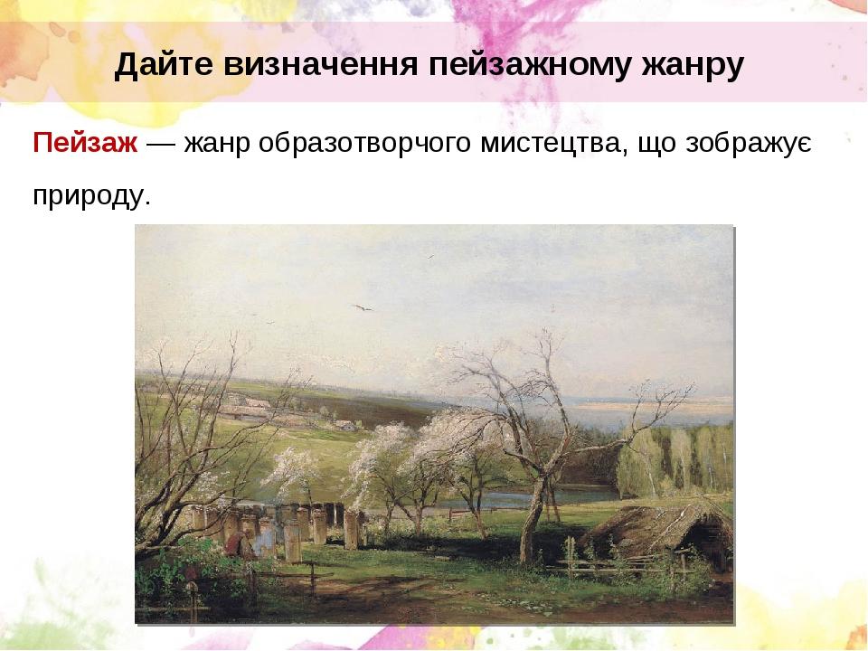 Пейзаж — жанр образотворчого мистецтва, що зображує природу. Дайте визначення пейзажному жанру