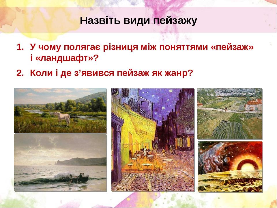 У чому полягає різниця між поняттями «пейзаж» і «ландшафт»? Коли і де з'явився пейзаж як жанр? Назвіть види пейзажу