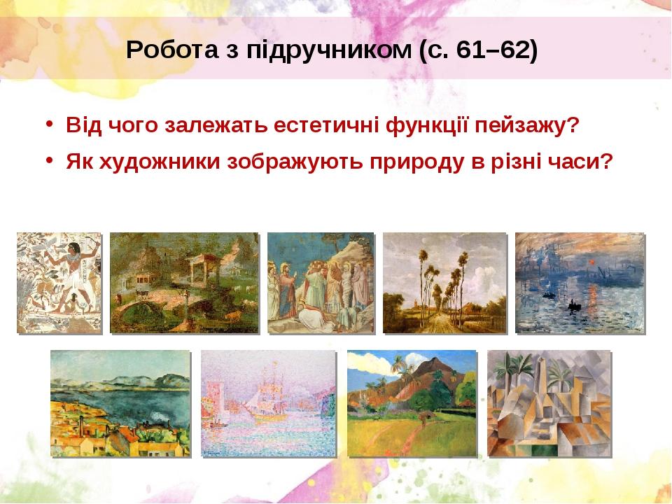 Робота з підручником (с. 61–62) Від чого залежать естетичні функції пейзажу? Як художники зображують природу в різні часи?