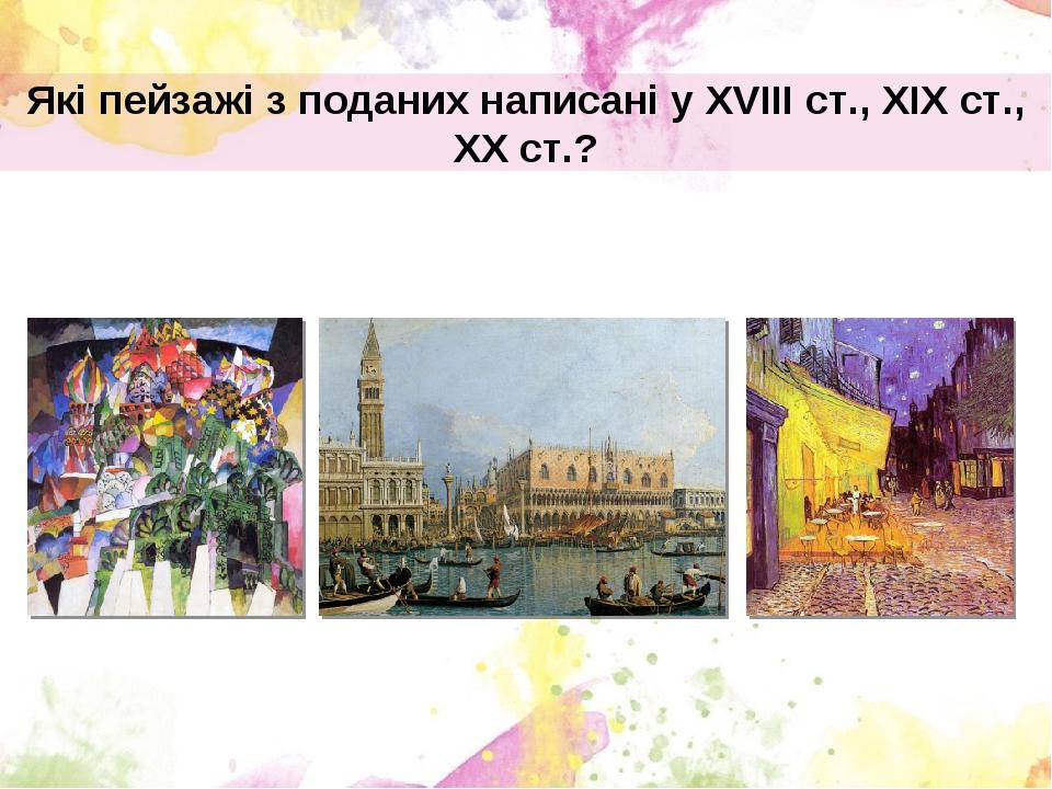 Які пейзажі з поданих написані у XVIII ст., ХІХ ст., ХХ ст.?