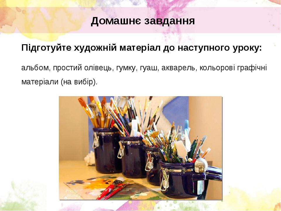 Домашнє завдання Підготуйте художній матеріал до наступного уроку: альбом, простий олівець, гумку, гуаш, акварель, кольорові графічні матеріали (на...