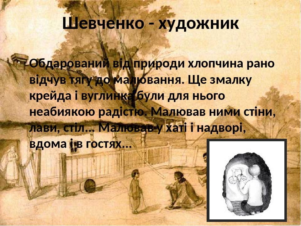 Шевченко - художник Обдарований від природи хлопчина рано відчув тягу до малювання. Ще змалку крейда і вуглинка були для нього неабиякою радістю. М...