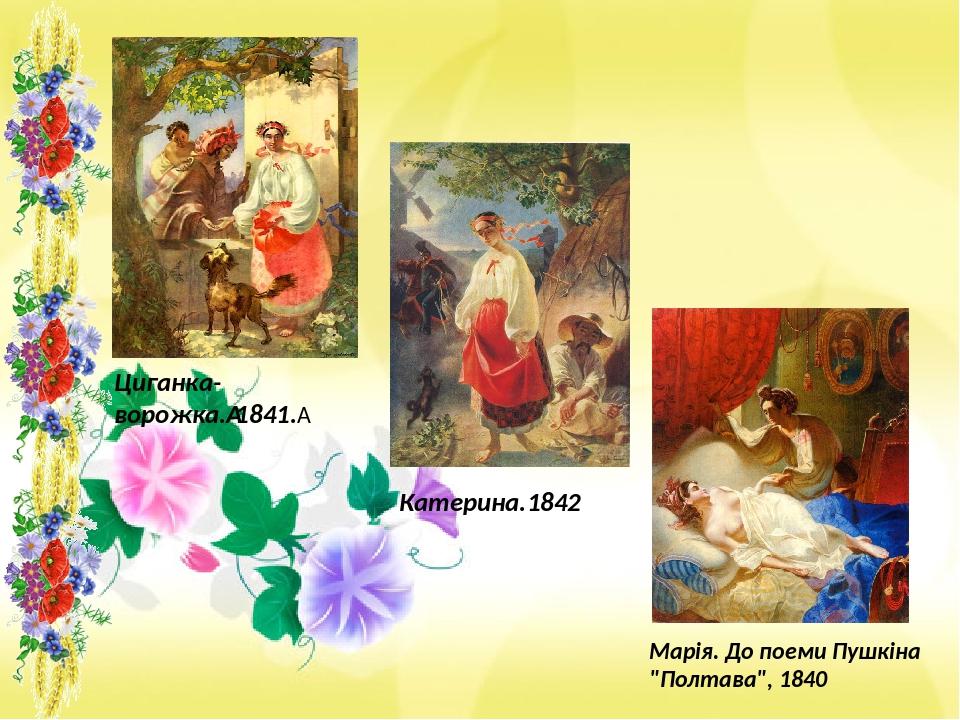 """Циганка-ворожка.1841. Марія. До поеми Пушкіна """"Полтава"""", 1840 Катерина.1842"""