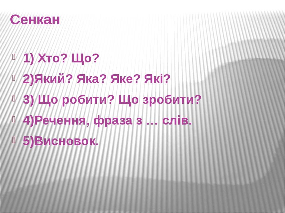 Сенкан 1) Хто? Що? 2)Який? Яка? Яке? Які? 3) Що робити? Що зробити? 4)Речення, фраза з … слів. 5)Висновок.