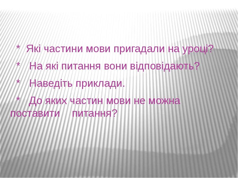 * Які частини мови пригадали на уроці? * На які питання вони відповідають? * Наведіть приклади. * До яких частин мови не можна поставити питання?