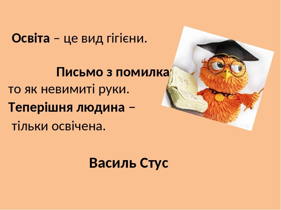 Освіта – це вид гігієни. Письмо з помилками – то як невимиті руки. Теперішня людина – тільки освічена. Василь Стус