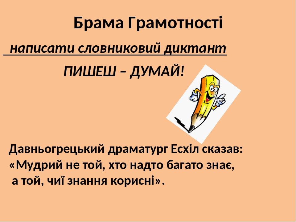 Брама Грамотності написати словниковий диктант ПИШЕШ – ДУМАЙ! Давньогрецький драматург Есхіл сказав: «Мудрий не той, хто надто багато знає, а той, ...