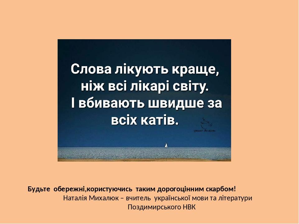 Будьте обережні,користуючись таким дорогоцінним скарбом! Наталія Михалюк – вчитель української мови та літератури Поздимирського НВК
