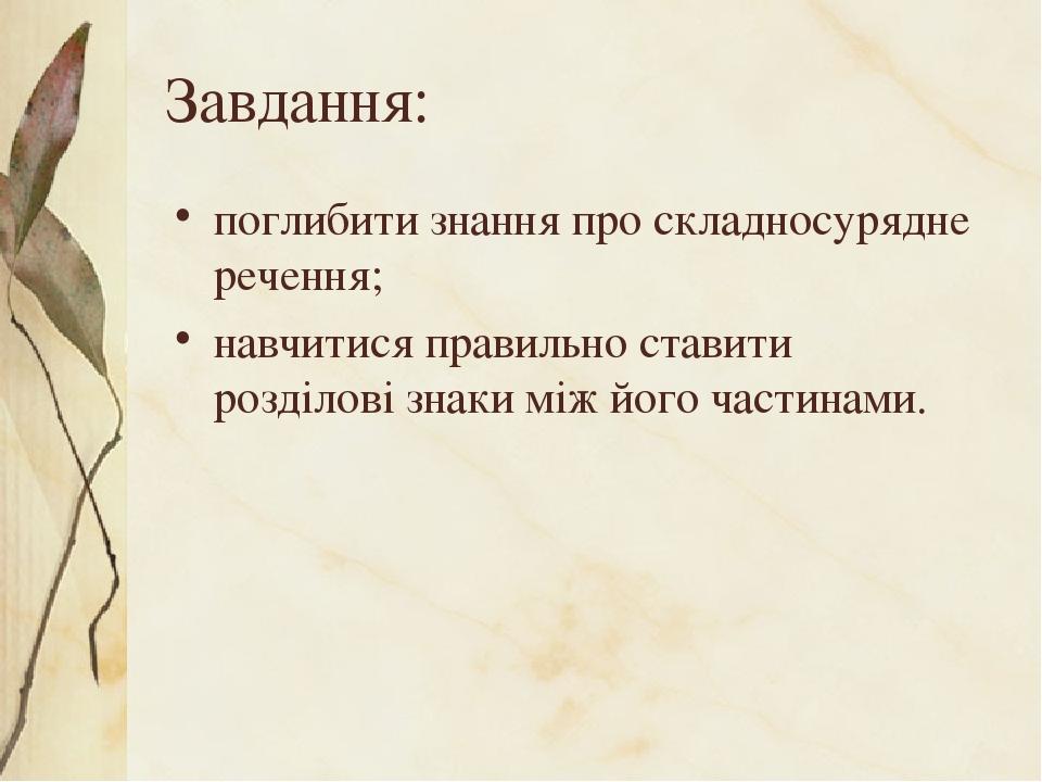 Завдання: поглибити знання про складносурядне речення; навчитися правильно ставити розділові знаки між його частинами.