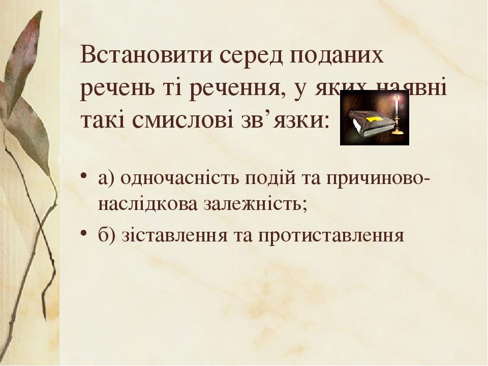 Встановити серед поданих речень ті речення, у яких наявні такі смислові зв'язки: а) одночасність подій та причиново-наслідкова залежність; б) зіста...
