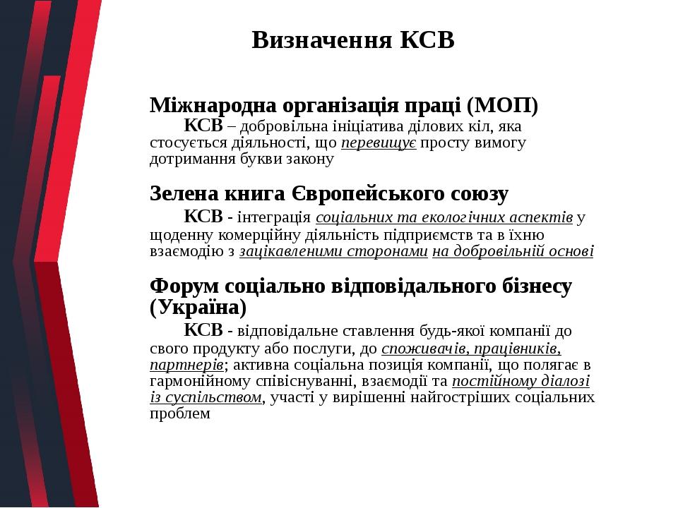 Визначення КСВ Міжнародна організація праці (МОП) КСВ – добровільна ініціатива ділових кіл, яка стосується діяльності, що перевищує просту вимогу д...