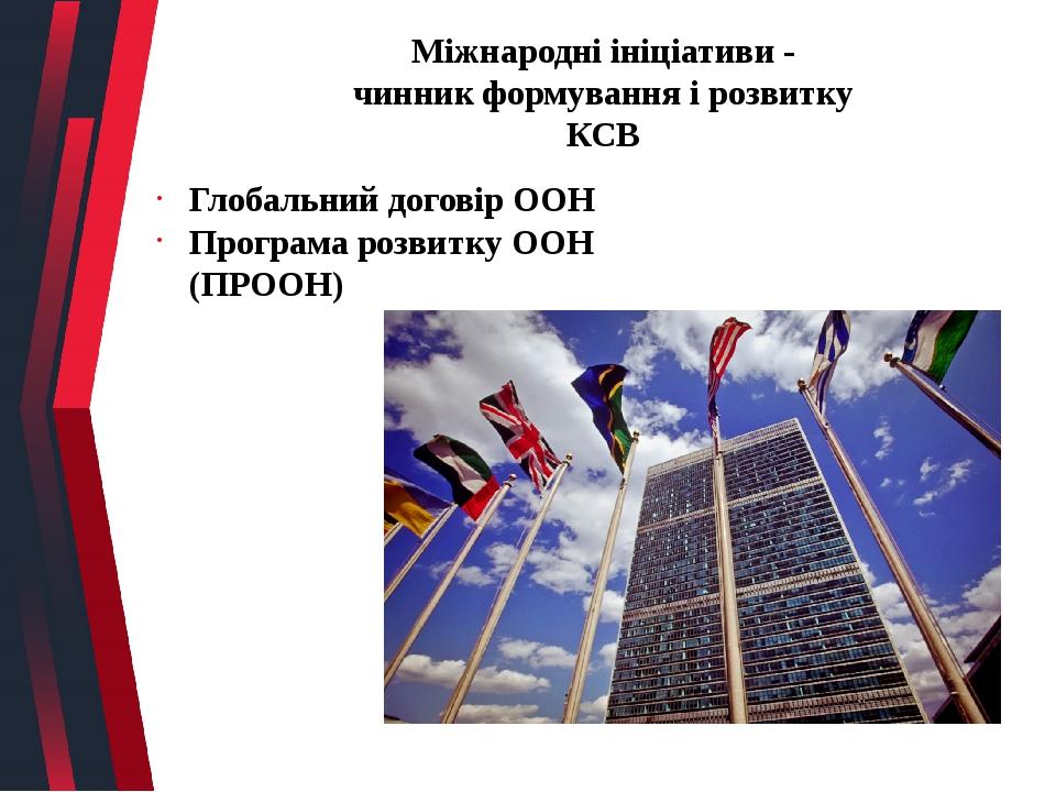 Міжнародні ініціативи - чинник формування і розвитку КСВ Глобальний договір ООН Програма розвитку ООН (ПРООН)