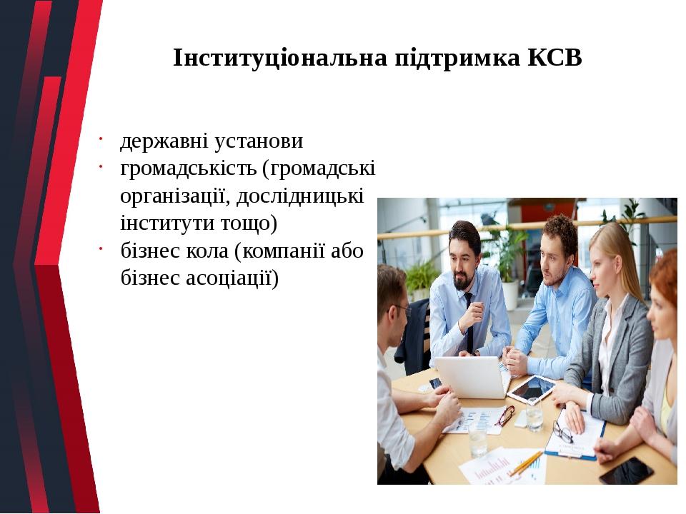 Інституціональна підтримка КСВ державні установи громадськість (громадські організації, дослідницькі інститути тощо) бізнес кола (компанії або бізн...
