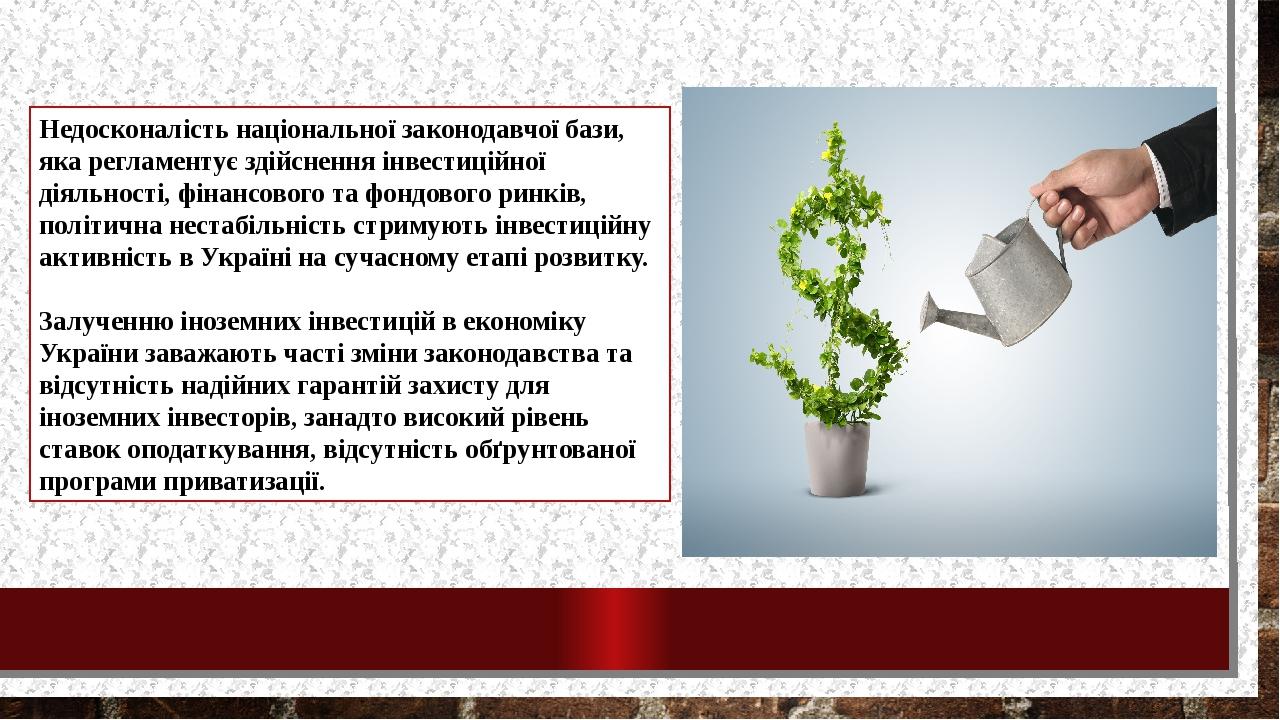 Недосконалість національної законодавчої бази, яка регламентує здійснення інвестиційної діяльності, фінансового та фондового ринків, політична нест...