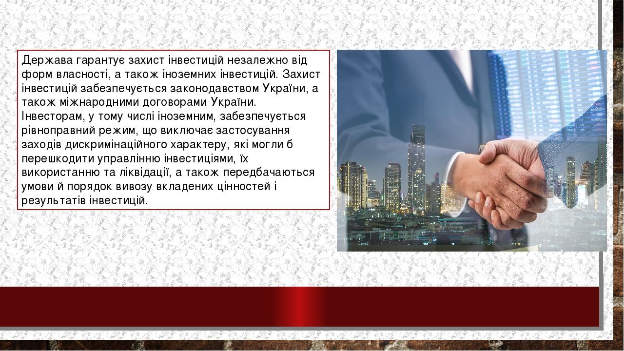 Держава гарантує захист інвестицій незалежно від форм власності, а також іноземних інвестицій. Захист інвестицій забезпечується законодавством Укра...