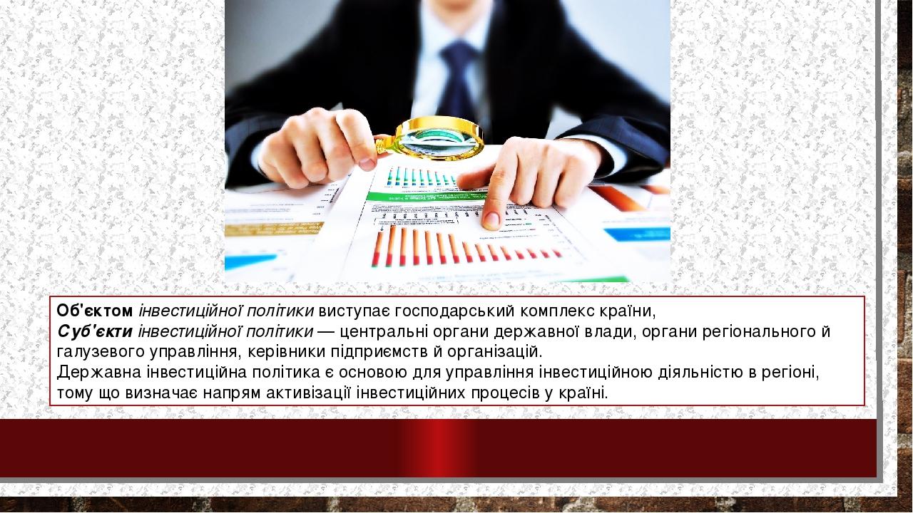 Об'єктомінвестиційної політикивиступає господарський комплекс країни, Суб'єктиінвестиційної політики— центральні органи державної влади, органи...