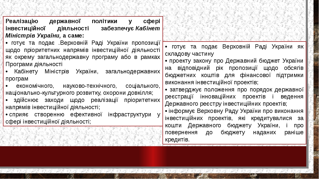 Реалізацію державної політики у сфері інвестиційної діяльності забезпечуєКабінет Міністрів України,а саме: • готує та подає .Верховній Раді Украї...