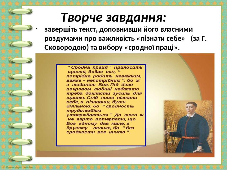 Творче завдання: завершіть текст, доповнивши його власними роздумами про важливість «пізнати себе» (за Г. Сковородою) та вибору «сродної праці».