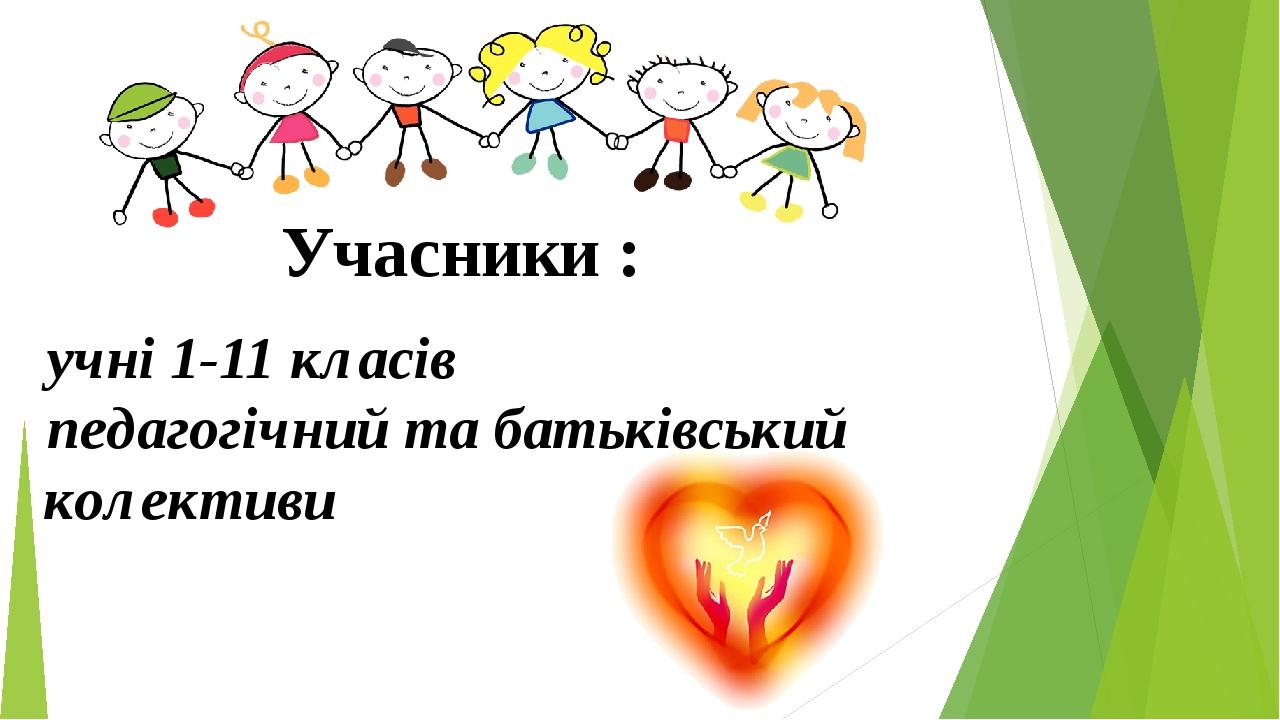 Учасники : учні 1-11 класів педагогічний та батьківський колективи