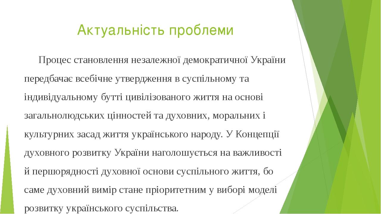 Актуальність проблеми Процес становлення незалежної демократичної України передбачає всебічне утвердження в суспільному та індивідуальному бутті ци...