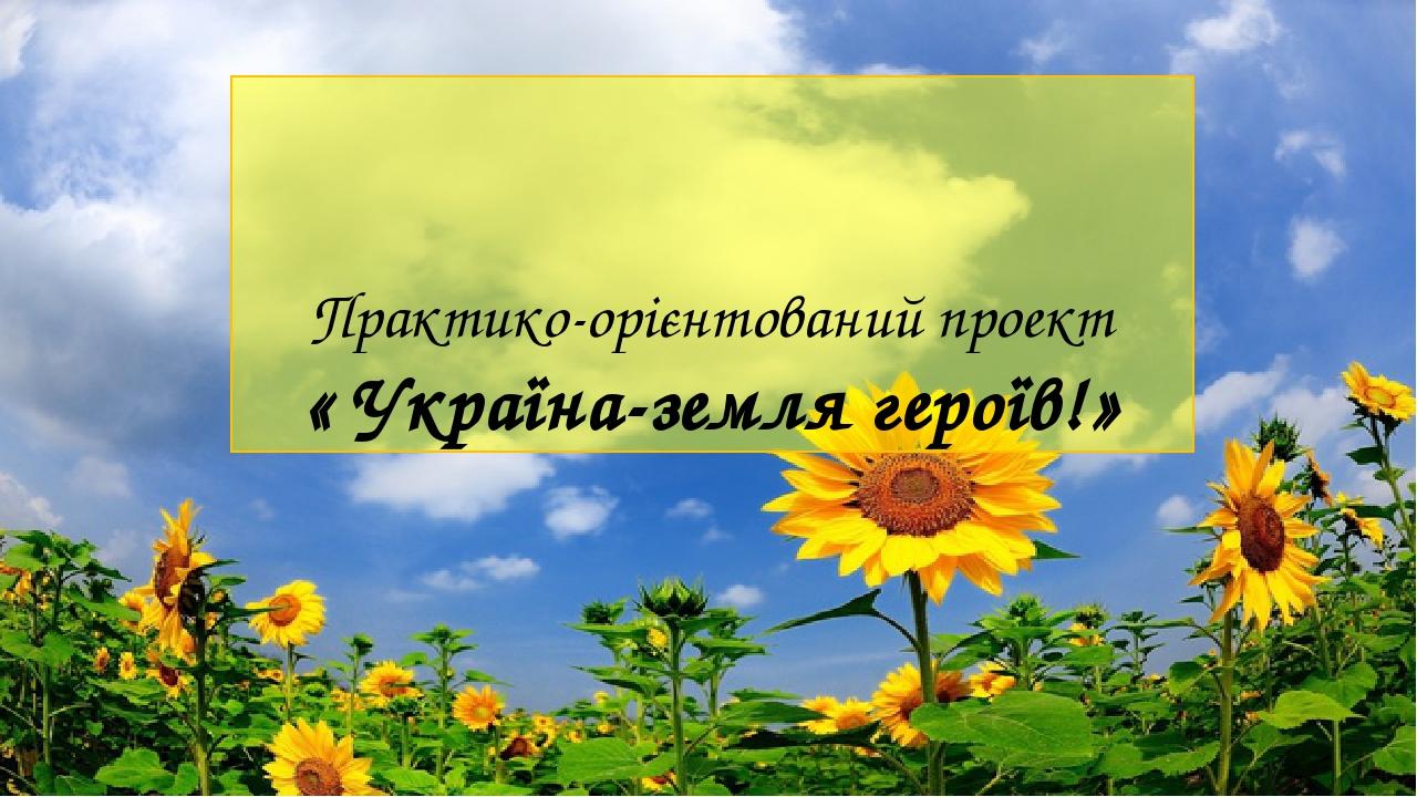 Практико-орієнтований проект « Україна-земля героїв!»
