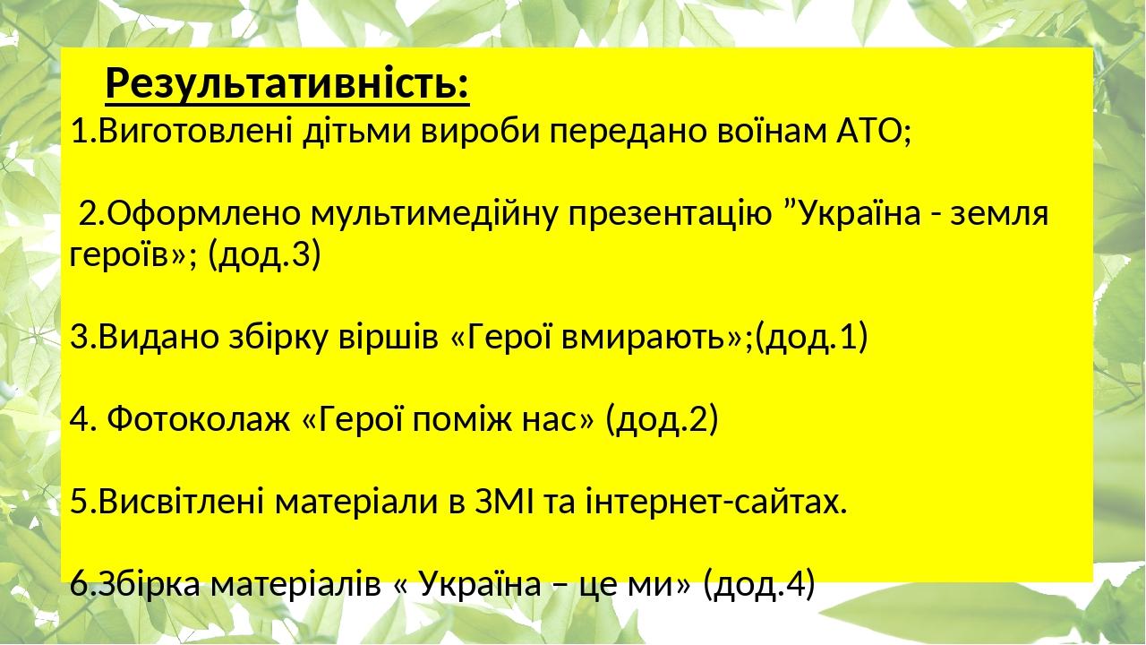 """Результативність: 1.Виготовлені дітьми вироби передано воїнам АТО; 2.Оформлено мультимедійну презентацію """"Україна - земля героїв»; (дод.3) 3.Видано..."""