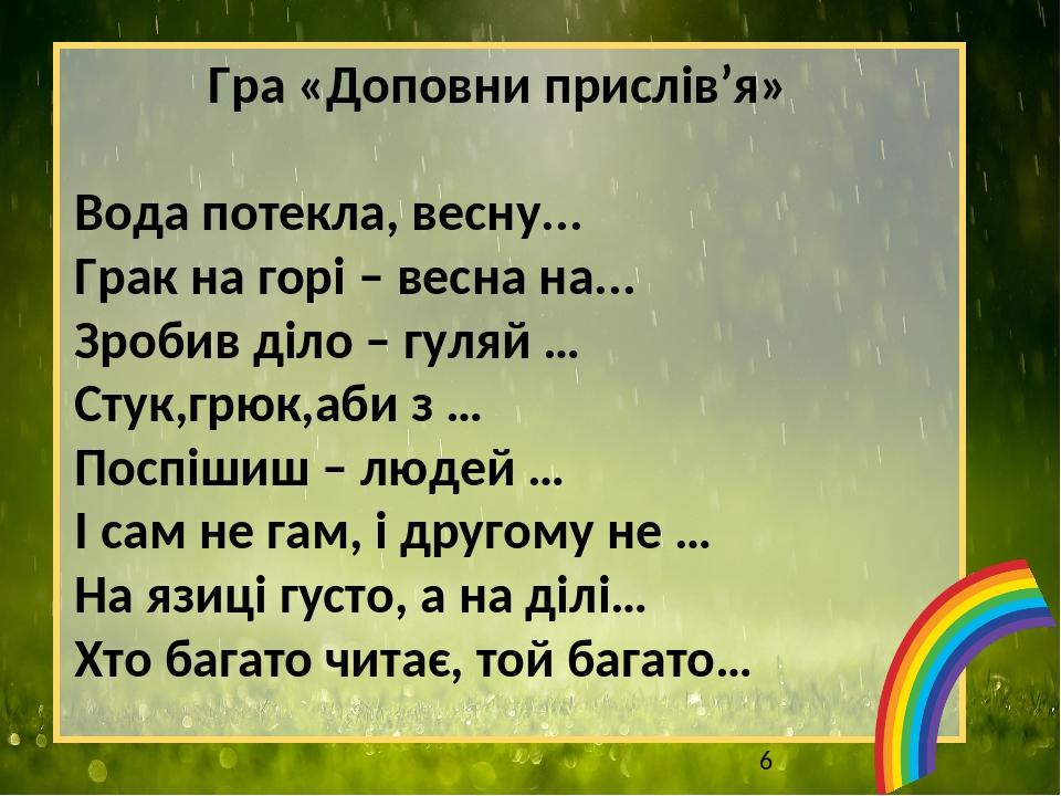 Гра «Доповни прислів'я» Вода потекла, весну... Грак на горі – весна на... Зробив діло – гуляй … Стук,грюк,аби з … Поспішиш – людей … І сам не гам, ...