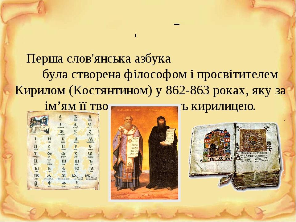 Перша слов'янська азбука була створена філософом і просвітителем Кирилом (Костянтином) у 862-863 роках, яку за ім'ям її творця називають кирилицею....