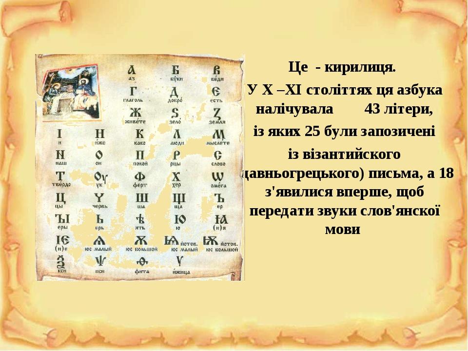 Це - кирилиця. У X –XI століттях ця азбука налічувала 43 літери, із яких 25 були запозичені із візантийского (давньогрецького) письма, а 18 з'явили...
