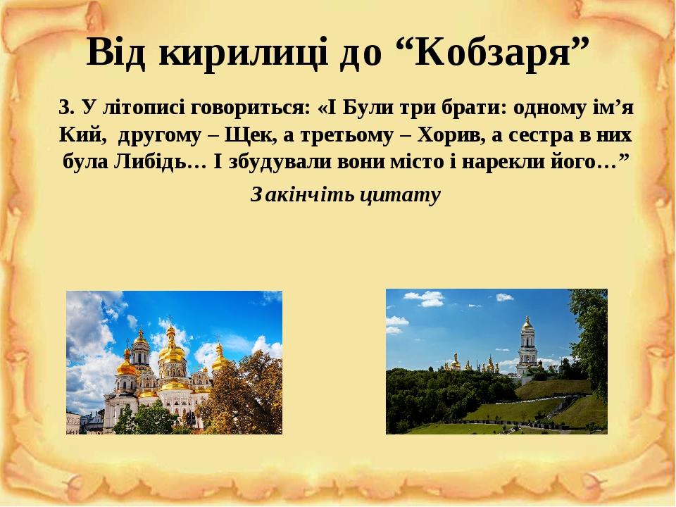 """""""Повість минулих літ"""" Від кирилиці до """"Кобзаря"""" 3. У літописі говориться: «І Були три брати: одному ім'я Кий, другому – Щек, а третьому – Хорив, а ..."""