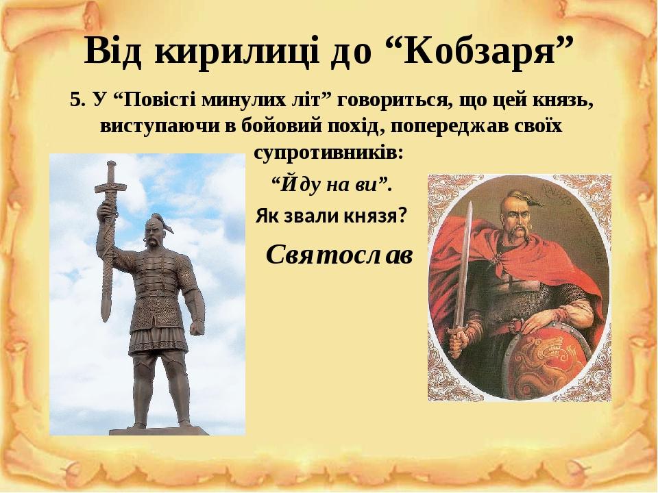 """Від кирилиці до """"Кобзаря"""" 5. У """"Повісті минулих літ"""" говориться, що цей князь, виступаючи в бойовий похід, попереджав своїх супротивників: """"Йду на ..."""