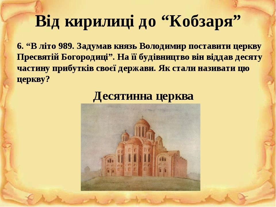 """Від кирилиці до """"Кобзаря"""" 6. """"В літо 989. Задумав князь Володимир поставити церкву Пресвятій Богородиці"""". На її будівництво він віддав десяту части..."""