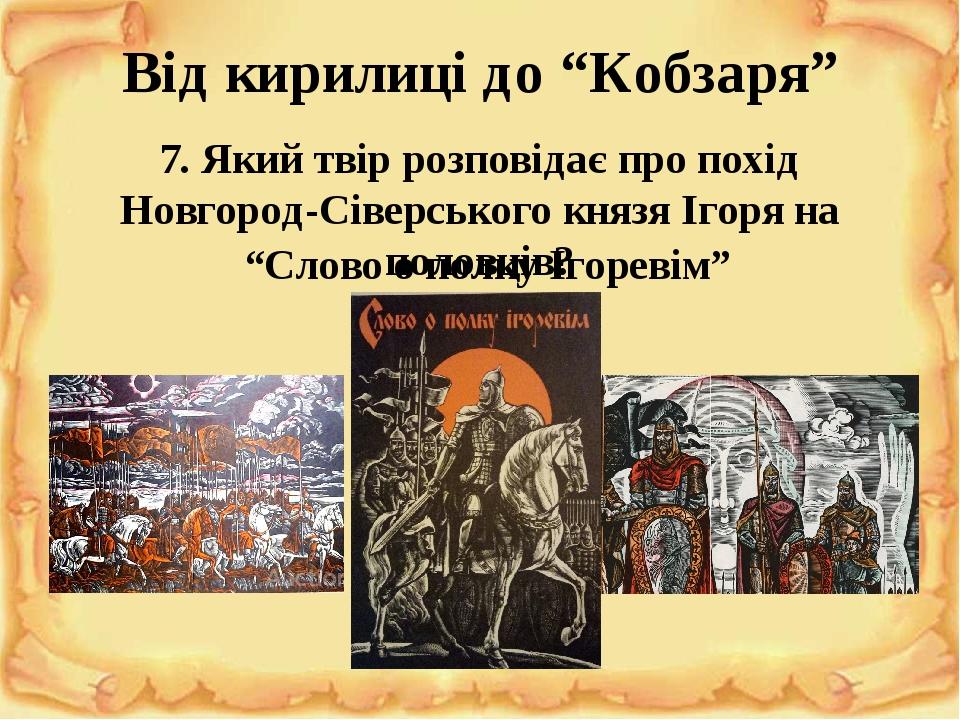 """Від кирилиці до """"Кобзаря"""" 7. Який твір розповідає про похід Новгород-Сіверського князя Ігоря на половців? """"Слово о полку Ігоревім"""""""