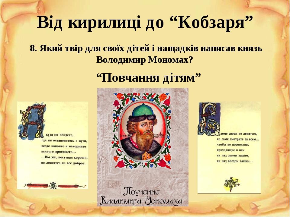 """Від кирилиці до """"Кобзаря"""" 8. Який твір для своїх дітей і нащадків написав князь Володимир Мономах? """"Повчання дітям"""""""