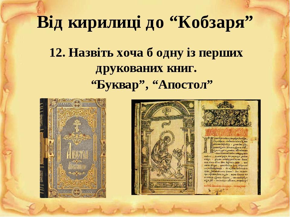 """Від кирилиці до """"Кобзаря"""" 12. Назвіть хоча б одну із перших друкованих книг. """"Буквар"""", """"Апостол"""""""