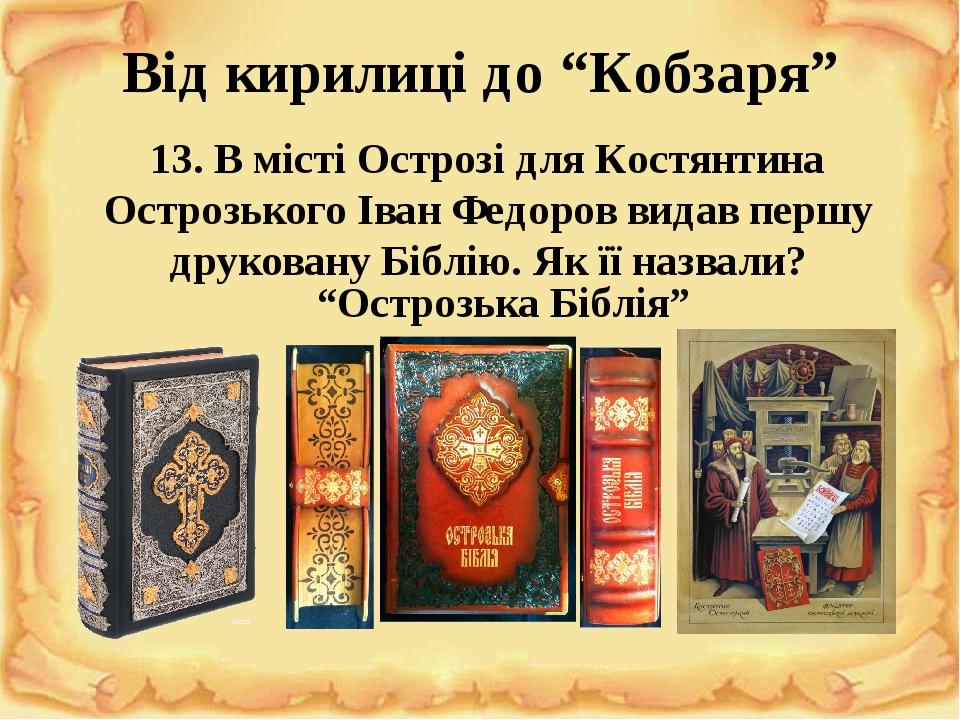 """Від кирилиці до """"Кобзаря"""" 13. В місті Острозі для Костянтина Острозького Іван Федоров видав першу друковану Біблію. Як її назвали? """"Острозька Біблія"""""""