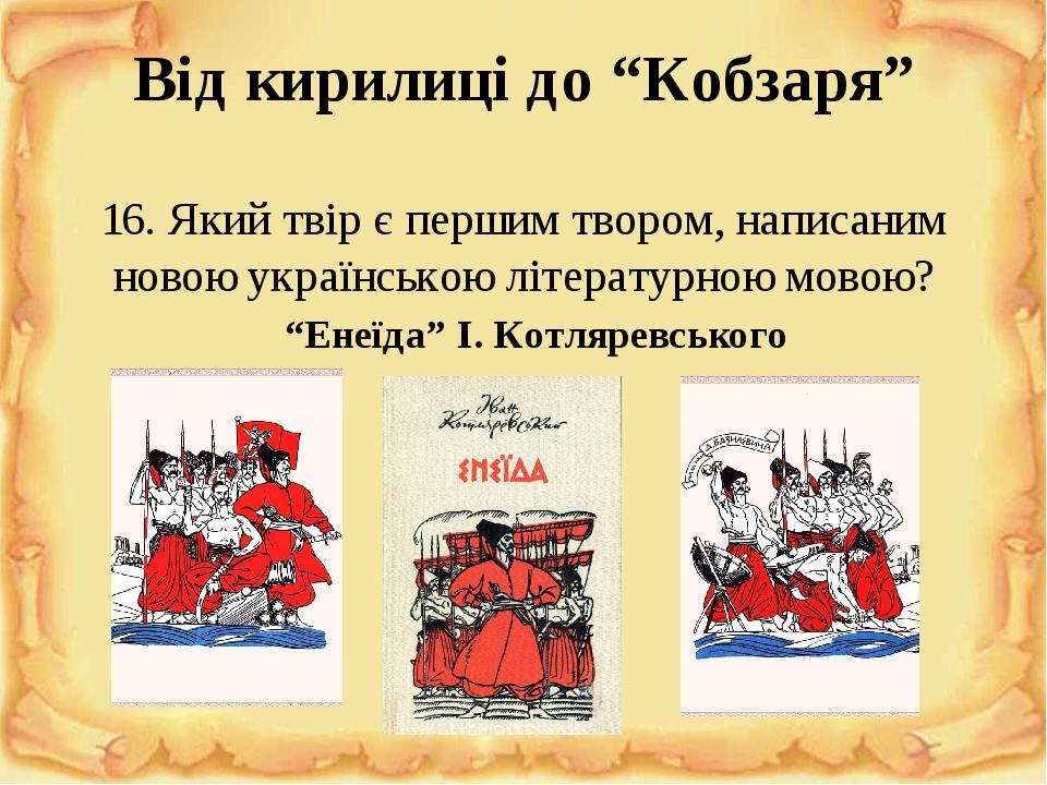 """Від кирилиці до """"Кобзаря"""" 16. Який твір є першим твором, написаним новою українською літературною мовою? """"Енеїда"""" І. Котляревського"""