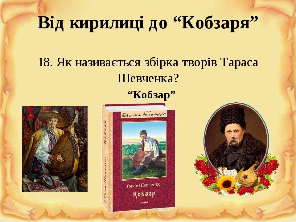 """Від кирилиці до """"Кобзаря"""" 18. Як називається збірка творів Тараса Шевченка? """"Кобзар"""""""