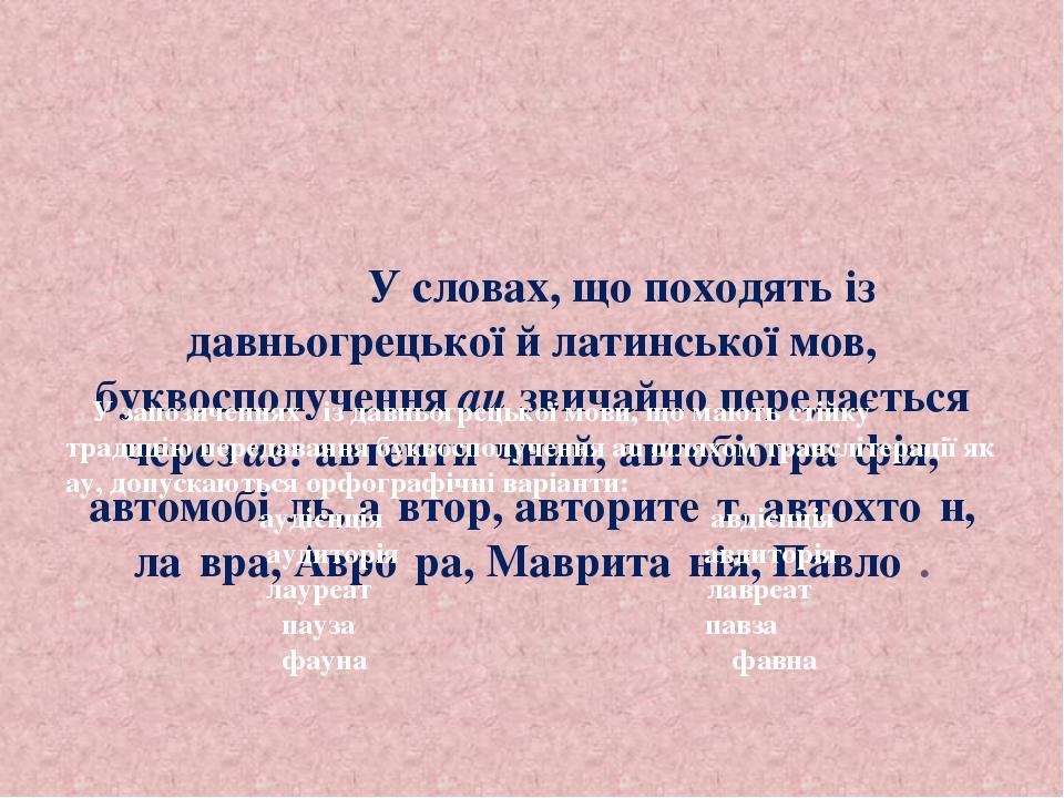 У словах, що походять із давньогрецької й латинської мов, буквосполучення au звичайно передається через ав: автенти́чний, автобіогра́фія, автомобі́...