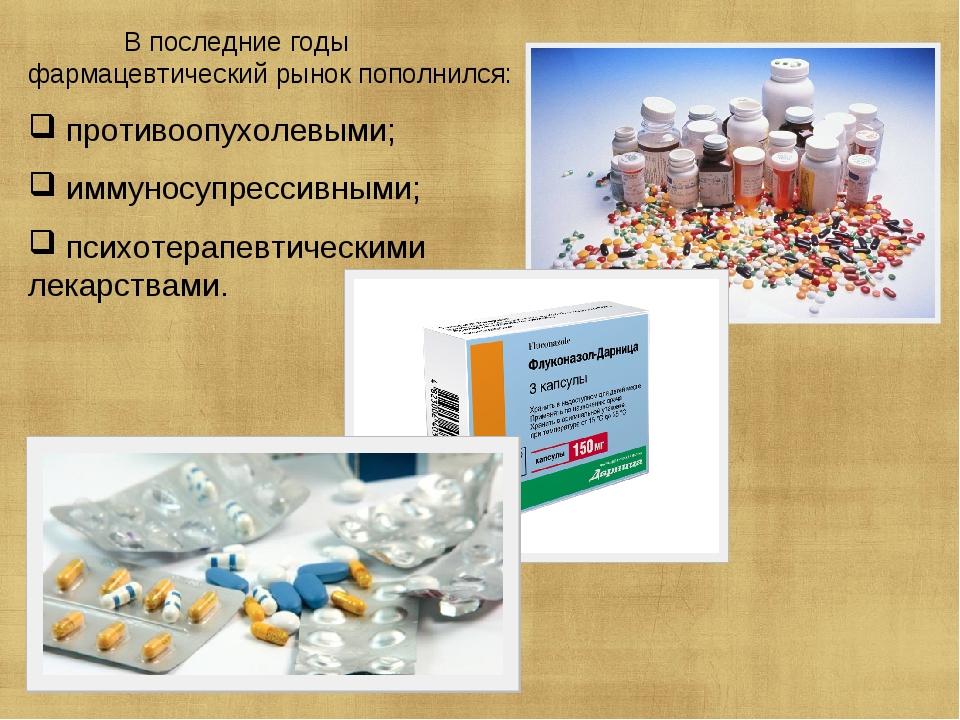 В последние годы фармацевтический рынок пополнился: противоопухолевыми; иммуносупрессивными; психотерапевтическими лекарствами.