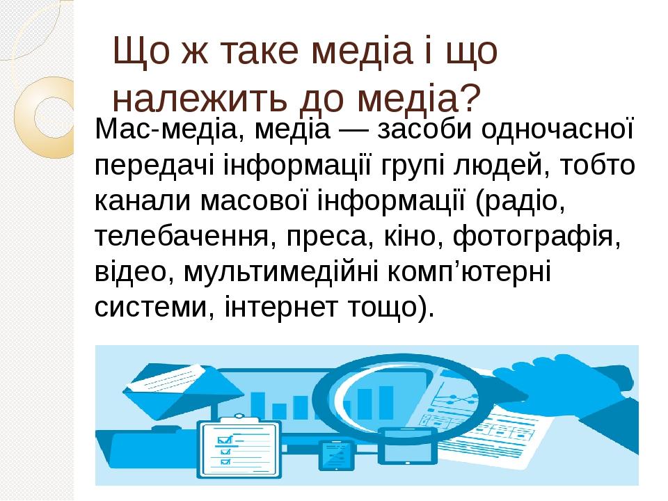 Що ж таке медіа і що належить до медіа? Мас-медіа, медіа — засоби одночасної передачі інформації групі людей, тобто канали масової інформації (раді...