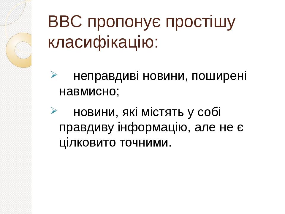 BBC пропонує простішу класифікацію: неправдиві новини, поширені навмисно; новини, які містять у собі правдиву інформацію, але не є цілковито точними.