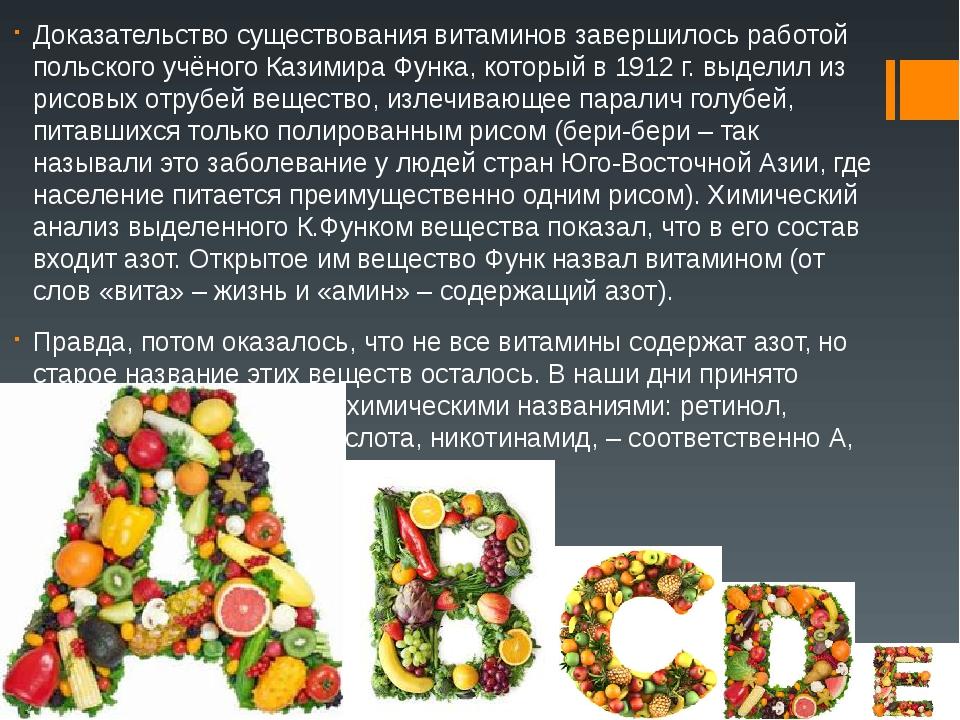 Доказательство существования витаминов завершилось работой польского учёного Казимира Функа, который в 1912 г. выделил из рисовых отрубей вещество,...