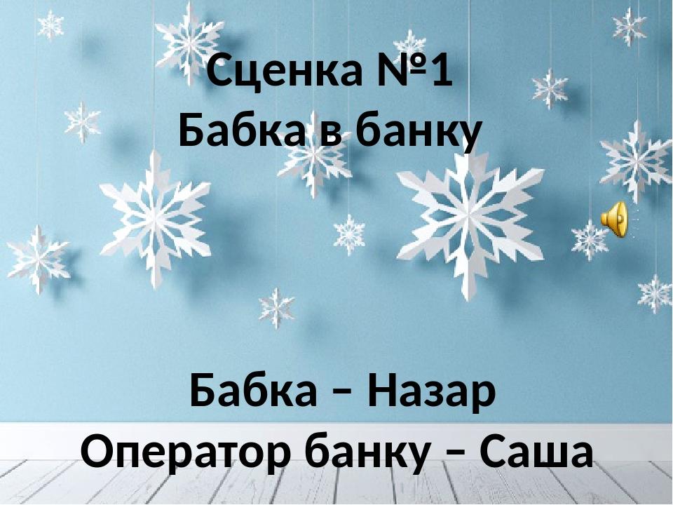 Сценка №1 Бабка в банку Бабка – Назар Оператор банку – Саша
