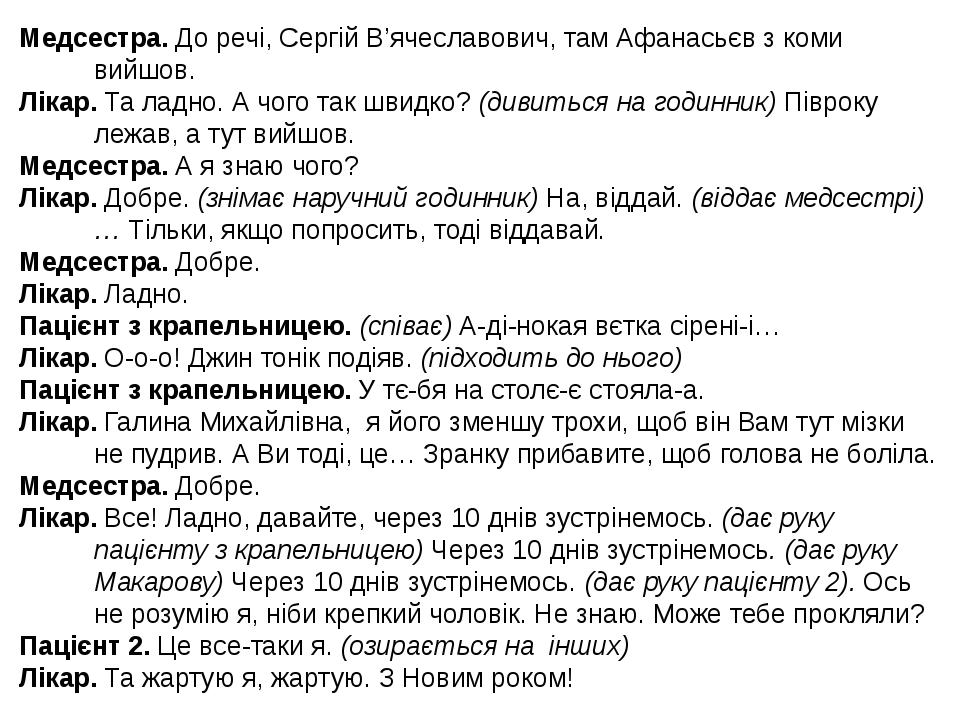 Медсестра. До речі, Сергій В'ячеславович, там Афанасьєв з коми вийшов. Лікар. Та ладно. А чого так швидко? (дивиться на годинник) Півроку лежав, а ...