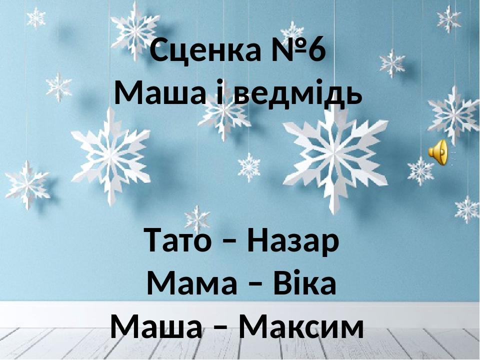 Сценка №6 Маша і ведмідь Тато – Назар Мама – Віка Маша – Максим