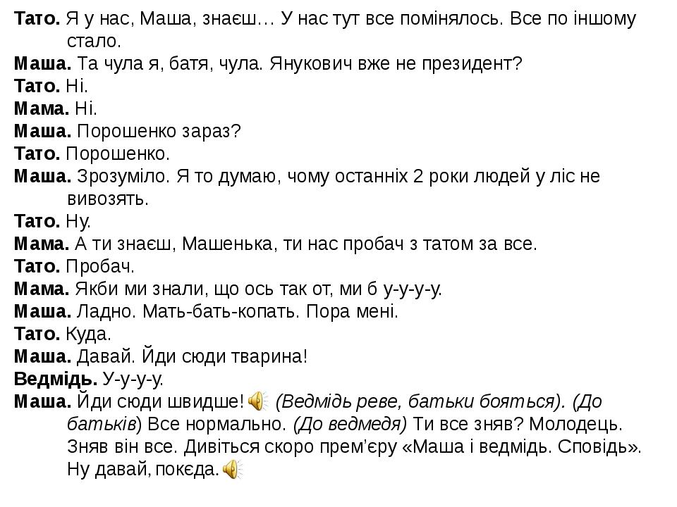 Тато. Я у нас, Маша, знаєш… У нас тут все помінялось. Все по іншому стало. Маша. Та чула я, батя, чула. Янукович вже не президент? Тато. Ні. Мама. ...