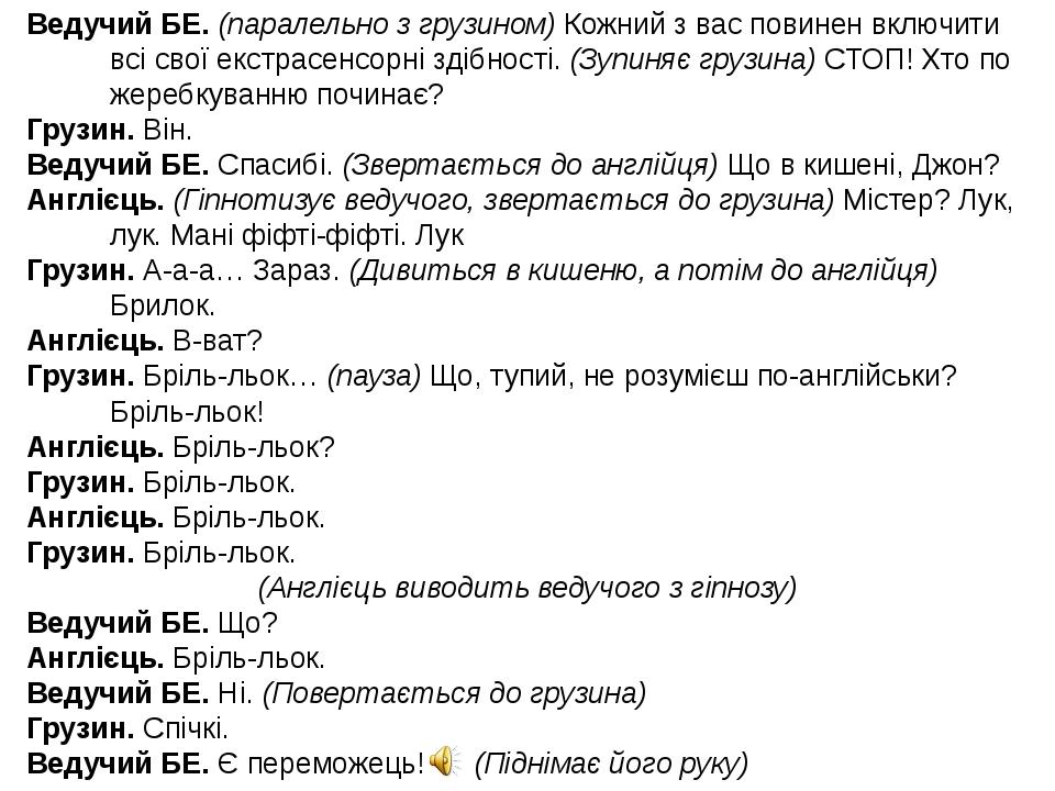 Ведучий БЕ. (паралельно з грузином) Кожний з вас повинен включити всі свої екстрасенсорні здібності. (Зупиняє грузина) СТОП! Хто по жеребкуванню по...